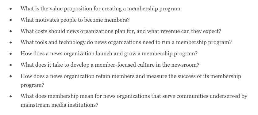 This is a screen grab of a set of questions from the Membership Puzzle research project, which reads: What is the value proposition for creating a membership program What motivates people to become members? What costs should news organizations plan for, and what revenue can they expect? What tools and technology do news organizations need to run a membership program? How does a news organization launch and grow a membership program? What does it take to develop a member-focused culture in the newsroom? How does a news organization retain members and measure the success of its membership program? What does membership mean for news organizations that serve communities underserved by mainstream media institutions?