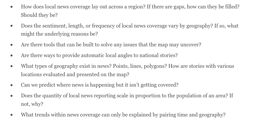 This is a screen grab of a list of questions from the Brown collaboration. It reads: How does local news coverage lay out across a region? If there are gaps, how can they be filled? Should they be? Does the sentiment, length, or frequency of local news coverage vary by geography? If so, what might the underlying reasons be? Are there tools that can be built to solve any issues that the map may uncover? Are there ways to provide automatic local angles to national stories? What types of geography exist in news? Points, lines, polygons? How are stories with various locations evaluated and presented on the map? Can we predict where news is happening but it isn't getting covered? Does the quantity of local news reporting scale in proportion to the population of an area? If not, why? What trends within news coverage can only be explained by pairing time and geography?